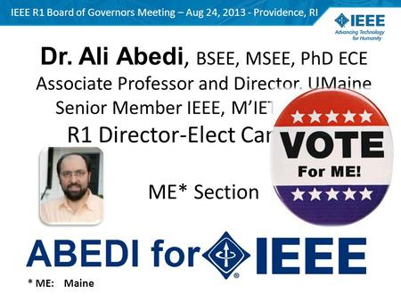 Dr. Ali Abedi, BSEE, MSEE, PhD ECE Associate Professor and Director, UMaine Senior Member IEEE, M'IET, ARRL VE R1 Director-Elect Candidate ME* Section.