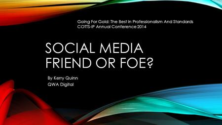 SOCIAL MEDIA FRIEND OR FOE? By Kerry Quinn QWA Digital Going For Gold: The Best In Professionalism And Standards COTTS-IP Annual Conference 2014.