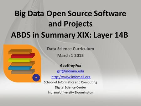 Big Data Open Source Software and Projects ABDS in Summary XIX: Layer 14B Data Science Curriculum March 1 2015 Geoffrey Fox