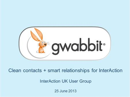 Clean contacts + smart relationships for InterAction InterAction UK User Group 25 June 2013.