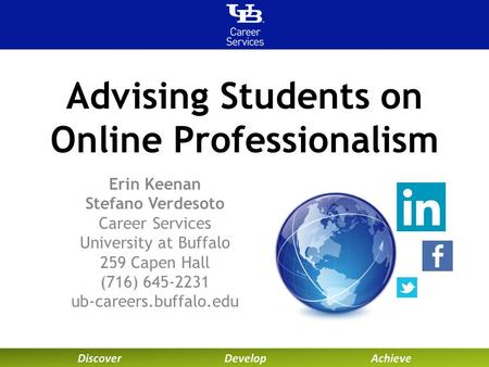 Advising Students on Online Professionalism Erin Keenan Stefano Verdesoto Career Services University at Buffalo 259 Capen Hall (716) 645-2231 ub-careers.buffalo.edu.