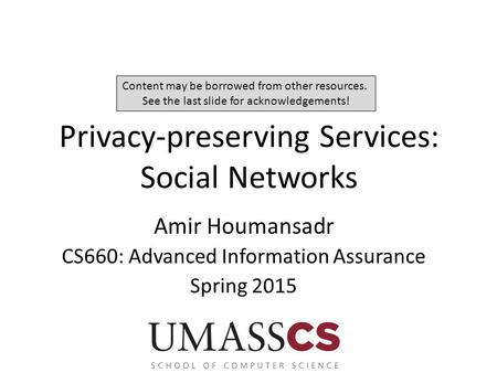 Privacy-preserving Services: Social Networks Amir Houmansadr CS660: Advanced Information Assurance Spring 2015 Content may be borrowed from other resources.
