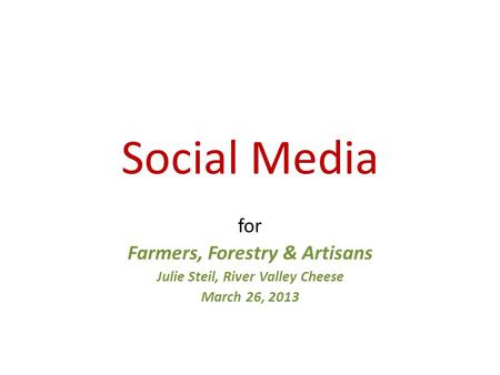 Social Media for Farmers, Forestry & Artisans Julie Steil, River Valley Cheese March 26, 2013.