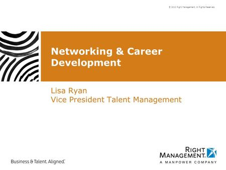 © 2010 Right Management. All Rights Reserved. Networking & Career Development Lisa Ryan Vice President Talent Management.
