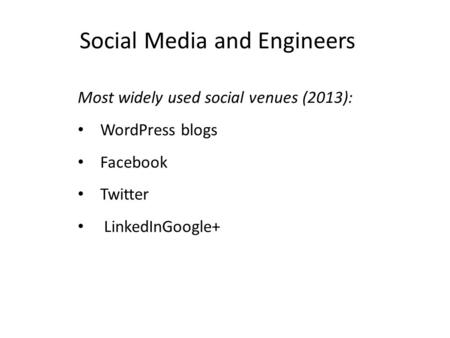 Social Media and Engineers Most widely used social venues (2013): WordPress blogs Facebook Twitter LinkedInGoogle+