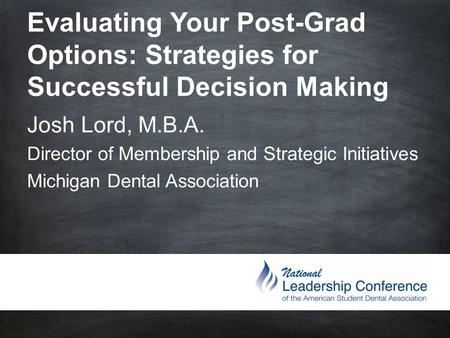 Evaluating Your Post-Grad Options: Strategies for Successful Decision Making Josh Lord, M.B.A. Director of Membership and Strategic Initiatives.