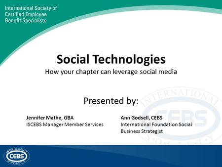 Social Technologies How your chapter can leverage social media Presented by: Jennifer Mathe, GBA ISCEBS Manager Member Services Ann Godsell, CEBS International.