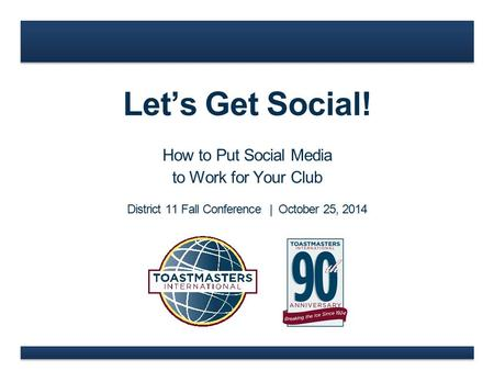 Let's Get Social! How to Put Social Media to Work for Your Club District 11 Fall Conference | October 25, 2014.