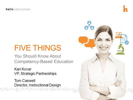FIVE THINGS You Should Know About Competency-Based Education Kari Kovar VP, Strategic Partnerships Tom Caswell Director, Instructional Design.