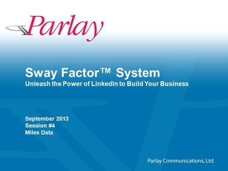 ©2011–2012 Parlay Communications, Ltd. All rights reserved 1 Sway Factor™ System Unleash the Power of LinkedIn to Build Your Business September 2013 Session.