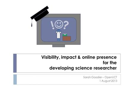 Visibility, impact & online presence for the developing science researcher Sarah Goodier – OpenUCT 1 August 2013 ? !