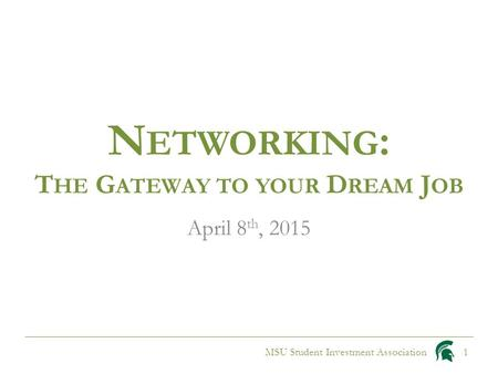 N ETWORKING : T HE G ATEWAY TO YOUR D REAM J OB April 8 th, 2015 MSU Student Investment Association1.
