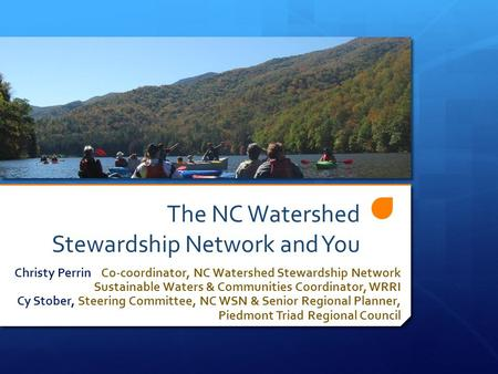 The NC Watershed Stewardship Network and You Christy Perrin Co-coordinator, NC Watershed Stewardship Network Sustainable Waters & Communities Coordinator,
