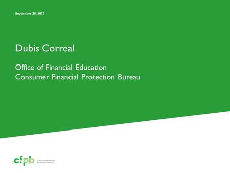 Dubis Correal Office of Financial Education Consumer Financial Protection Bureau September 26, 2013.