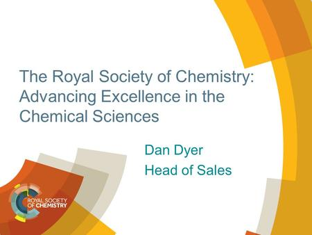 The Royal Society of Chemistry: Advancing Excellence in the Chemical Sciences Dan Dyer Head of Sales.