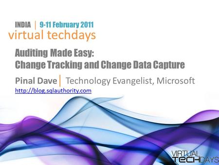 Virtual techdays INDIA │ 9-11 February 2011 virtual techdays Auditing Made Easy: Change Tracking and Change Data Capture Pinal Dave │ Technology Evangelist,