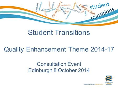 Student Transitions Quality Enhancement Theme 2014-17 Consultation Event Edinburgh 8 October 2014.