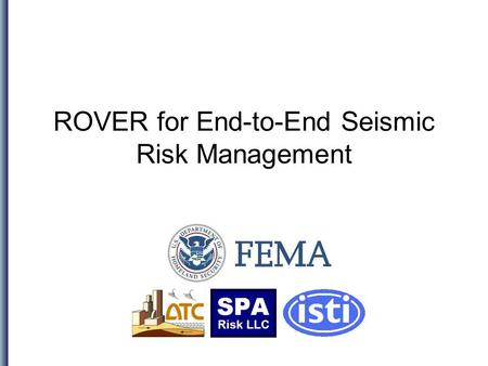 ROVER for End-to-End Seismic Risk Management. Topics The following will be covered: Executive summary Background: FEMA 154 and ATC-20 How ROVER works.