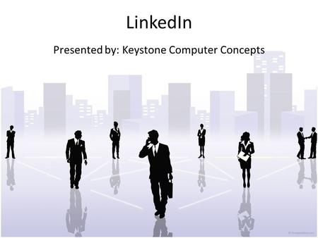 LinkedIn Presented by: Keystone Computer Concepts.
