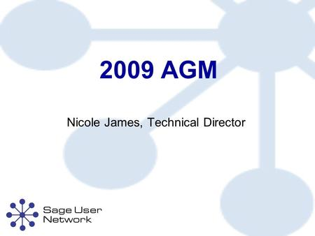 2009 AGM Nicole James, Technical Director. Technical Director's Report About the Sage User Network Sage User Network 2009 Conference Sage User Network.