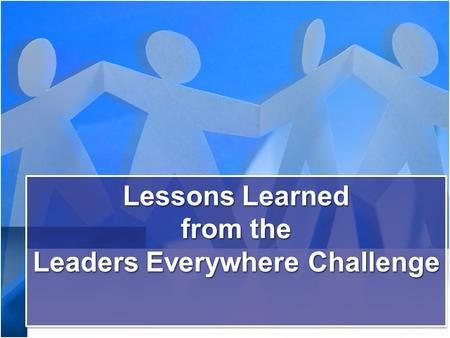 Lessons Learned from the Leaders Everywhere Challenge Lessons Learned from the Leaders Everywhere Challenge.