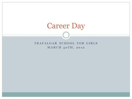 TRAFALGAR SCHOOL FOR GIRLS MARCH 30TH, 2012 Career Day.