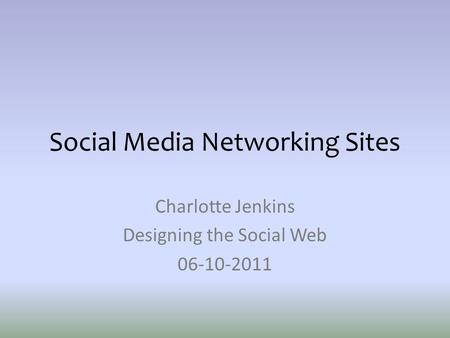 Social Media Networking Sites Charlotte Jenkins Designing the Social Web 06-10-2011.
