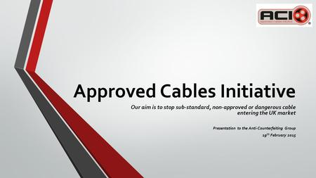 Approved Cables Initiative Our aim is to stop sub-standard, non-approved or dangerous cable entering the UK market Presentation to the Anti-Counterfeiting.