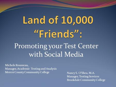 Promoting your Test Center with Social Media Michele Rousseau, Manager, Academic Testing and Analysis Mercer County Community College Nancy S. O'Shea,
