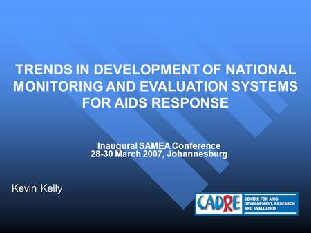 TRENDS IN DEVELOPMENT OF NATIONAL MONITORING AND EVALUATION SYSTEMS FOR AIDS RESPONSE Kevin Kelly Inaugural SAMEA Conference 28-30 March 2007, Johannesburg.
