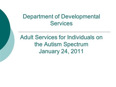 Department of Developmental Services Adult Services for Individuals on the Autism Spectrum January 24, 2011.