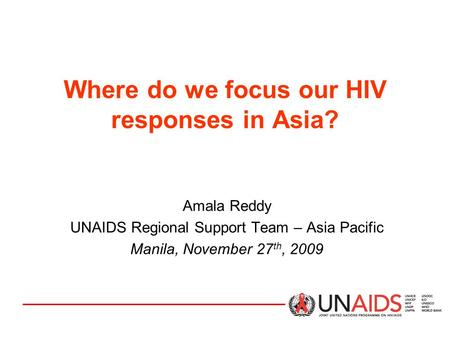 Where do we focus our HIV responses in Asia? Amala Reddy UNAIDS Regional Support Team – Asia Pacific Manila, November 27 th, 2009.