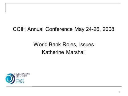 CCIH Annual Conference May 24-26, 2008 World Bank Roles, Issues Katherine Marshall 1.