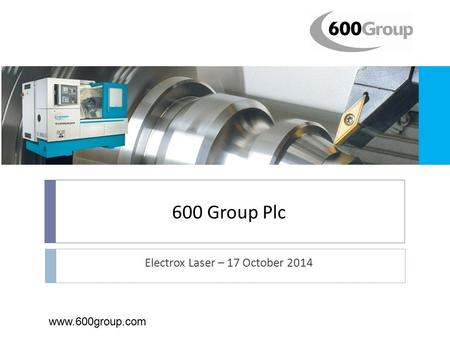 600 Group Plc Electrox Laser – 17 October 2014 www.600group.com.