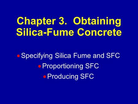 Chapter 3. Obtaining Silica-Fume Concrete  Specifying Silica Fume and SFC  Proportioning SFC  Producing SFC.