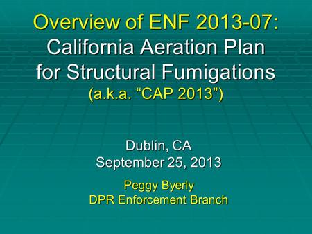 "Overview of ENF 2013-07: California Aeration Plan for Structural Fumigations (a.k.a. ""CAP 2013"") Dublin, CA September 25, 2013 Peggy Byerly DPR Enforcement."