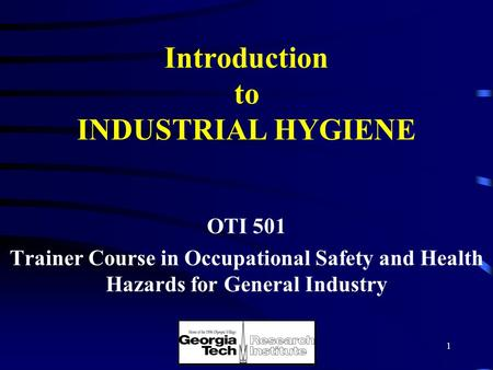 1 Introduction to INDUSTRIAL HYGIENE OTI 501 Trainer Course in Occupational Safety and Health Hazards for General Industry.