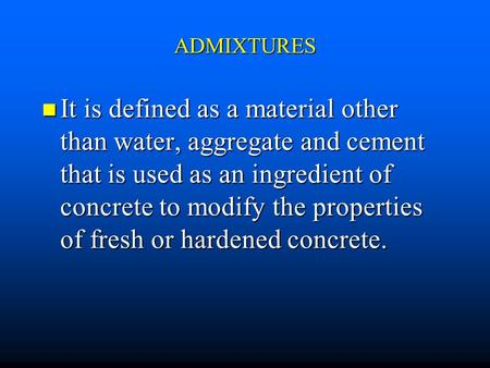 ADMIXTURES It is defined as a material other than water, aggregate and cement that is used as an ingredient of concrete to modify the properties of fresh.