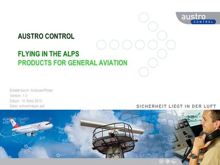 DIESER TEXT DIENT DER NAVIGATION AUSTRO CONTROL FLYING IN THE ALPS PRODUCTS FOR GENERAL AVIATION Erstellt durch: Andreas Pfoser Version: 1.0 Datum: 18.