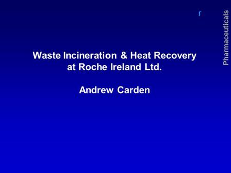 R Pharmaceuticals Waste Incineration & Heat Recovery at Roche Ireland Ltd. Andrew Carden.