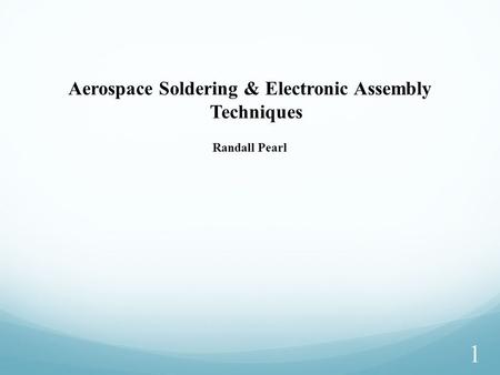 1 Aerospace Soldering & Electronic Assembly Techniques Randall Pearl.