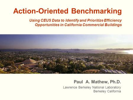 Action-Oriented Benchmarking Paul A. Mathew, Ph.D. Lawrence Berkeley National Laboratory Berkeley California Using CEUS Data to Identify and Prioritize.