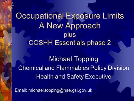 Occupational Exposure Limits A New Approach plus COSHH Essentials phase 2 Michael Topping Chemical and Flammables Policy Division Health and Safety Executive.