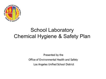 School Laboratory Chemical Hygiene & Safety Plan Presented by the Presented by the Office of Environmental Health and Safety Office of Environmental Health.