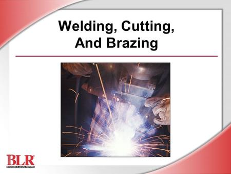 Welding, Cutting, And Brazing. © Business & Legal Reports, Inc. 0507 Session Objectives You will be able to: Identify major safety and health hazards.