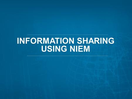 INFORMATION SHARING USING NIEM 1. THE IMPETUS FOR CHANGE: NIEM'S BEGINNINGS 2.
