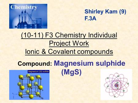(10-11) F3 Chemistry Individual Project Work Ionic & Covalent compounds Compound: Magnesium sulphide (MgS) Shirley Kam (9) F.3A.