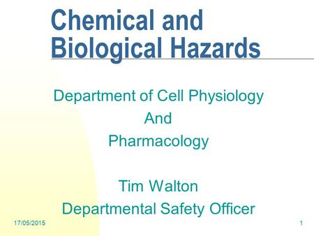 17/05/20151 Chemical and Biological Hazards Department of Cell Physiology And Pharmacology Tim Walton Departmental Safety Officer.
