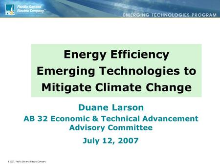 à 2007, Pacific Gas and Electric Company Energy Efficiency Emerging Technologies to Mitigate Climate Change Duane Larson AB 32 Economic & Technical Advancement.