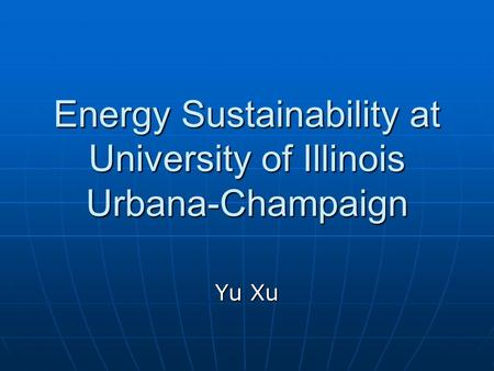 Energy Sustainability at University of Illinois Urbana-Champaign Yu Xu.